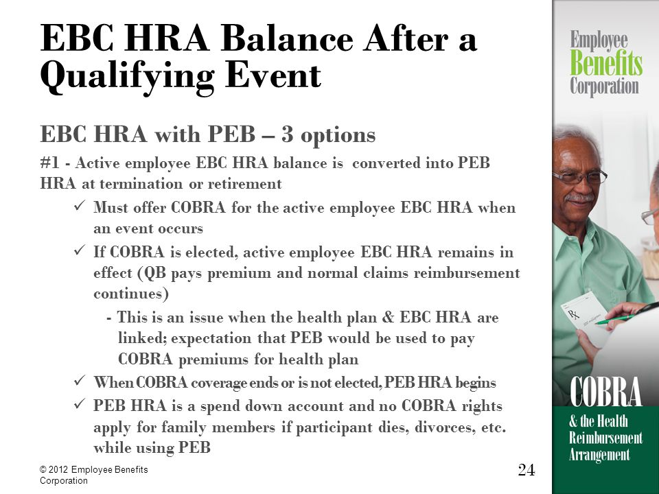 24 © 2012 Employee Benefits Corporation 24 EBC HRA Balance After a Qualifying Event EBC HRA with PEB – 3 options #1 - Active employee EBC HRA balance is converted into PEB HRA at termination or retirement Must offer COBRA for the active employee EBC HRA when an event occurs If COBRA is elected, active employee EBC HRA remains in effect (QB pays premium and normal claims reimbursement continues) - This is an issue when the health plan & EBC HRA are linked; expectation that PEB would be used to pay COBRA premiums for health plan When COBRA coverage ends or is not elected, PEB HRA begins PEB HRA is a spend down account and no COBRA rights apply for family members if participant dies, divorces, etc.