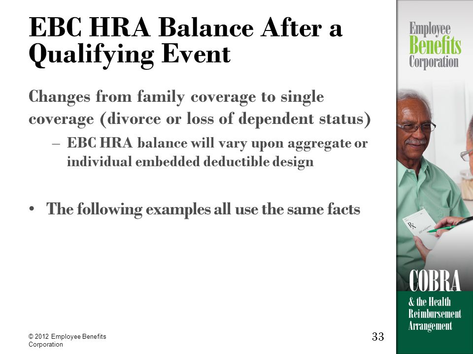 33 © 2012 Employee Benefits Corporation 33 EBC HRA Balance After a Qualifying Event Changes from family coverage to single coverage (divorce or loss of dependent status) –EBC HRA balance will vary upon aggregate or individual embedded deductible design The following examples all use the same facts