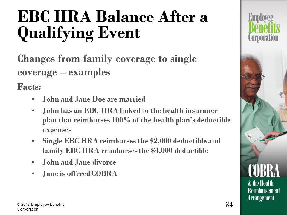 34 © 2012 Employee Benefits Corporation 34 EBC HRA Balance After a Qualifying Event Changes from family coverage to single coverage – examples Facts: John and Jane Doe are married John has an EBC HRA linked to the health insurance plan that reimburses 100% of the health plans deductible expenses Single EBC HRA reimburses the $2,000 deductible and family EBC HRA reimburses the $4,000 deductible John and Jane divorce Jane is offered COBRA