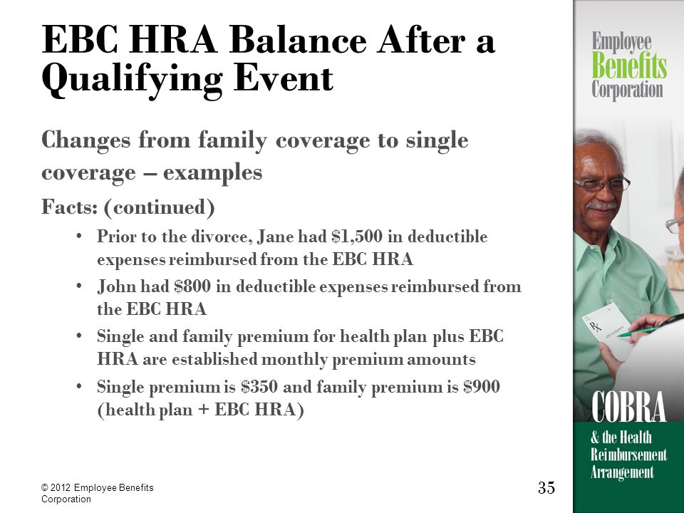 35 © 2012 Employee Benefits Corporation 35 EBC HRA Balance After a Qualifying Event Changes from family coverage to single coverage – examples Facts: (continued) Prior to the divorce, Jane had $1,500 in deductible expenses reimbursed from the EBC HRA John had $800 in deductible expenses reimbursed from the EBC HRA Single and family premium for health plan plus EBC HRA are established monthly premium amounts Single premium is $350 and family premium is $900 (health plan + EBC HRA)