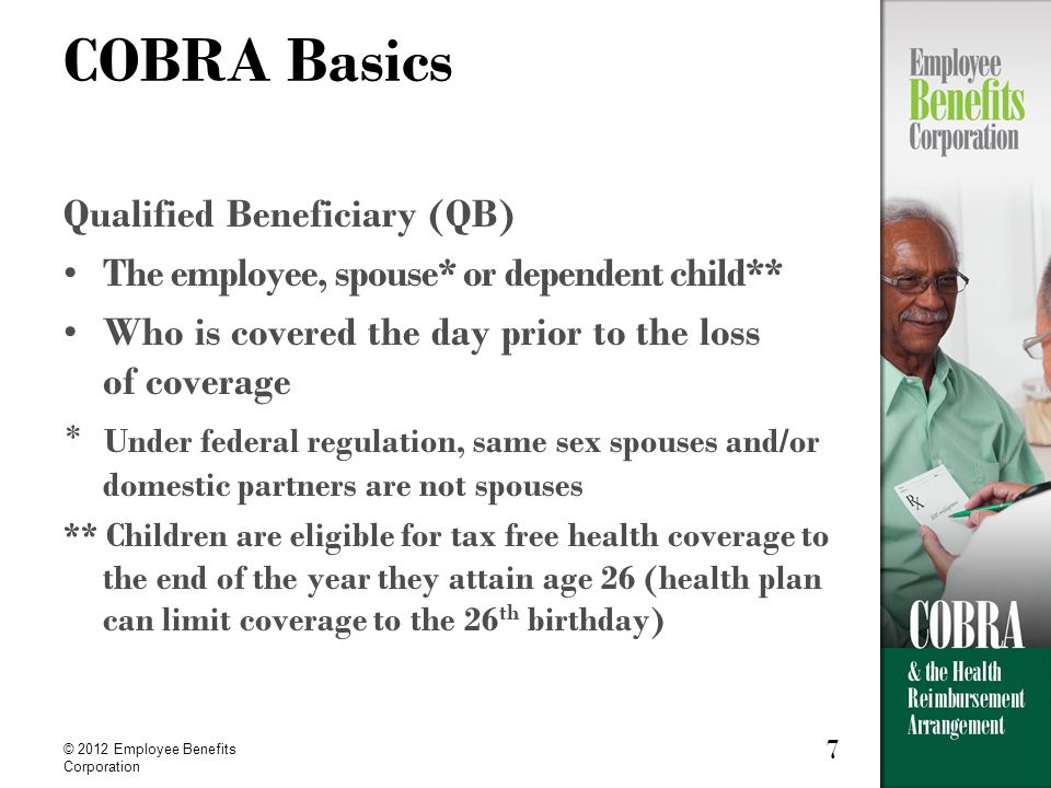 7 © 2012 Employee Benefits Corporation 7 COBRA Basics Qualified Beneficiary (QB) The employee, spouse* or dependent child** Who is covered the day prior to the loss of coverage * Under federal regulation, same sex spouses and/or domestic partners are not spouses ** Children are eligible for tax free health coverage to the end of the year they attain age 26 (health plan can limit coverage to the 26 th birthday)