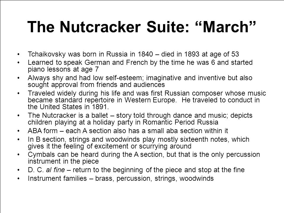 The Nutcracker Suite: March Tchaikovsky was born in Russia in 1840 – died in 1893 at age of 53 Learned to speak German and French by the time he was 6 and started piano lessons at age 7 Always shy and had low self-esteem; imaginative and inventive but also sought approval from friends and audiences Traveled widely during his life and was first Russian composer whose music became standard repertoire in Western Europe.