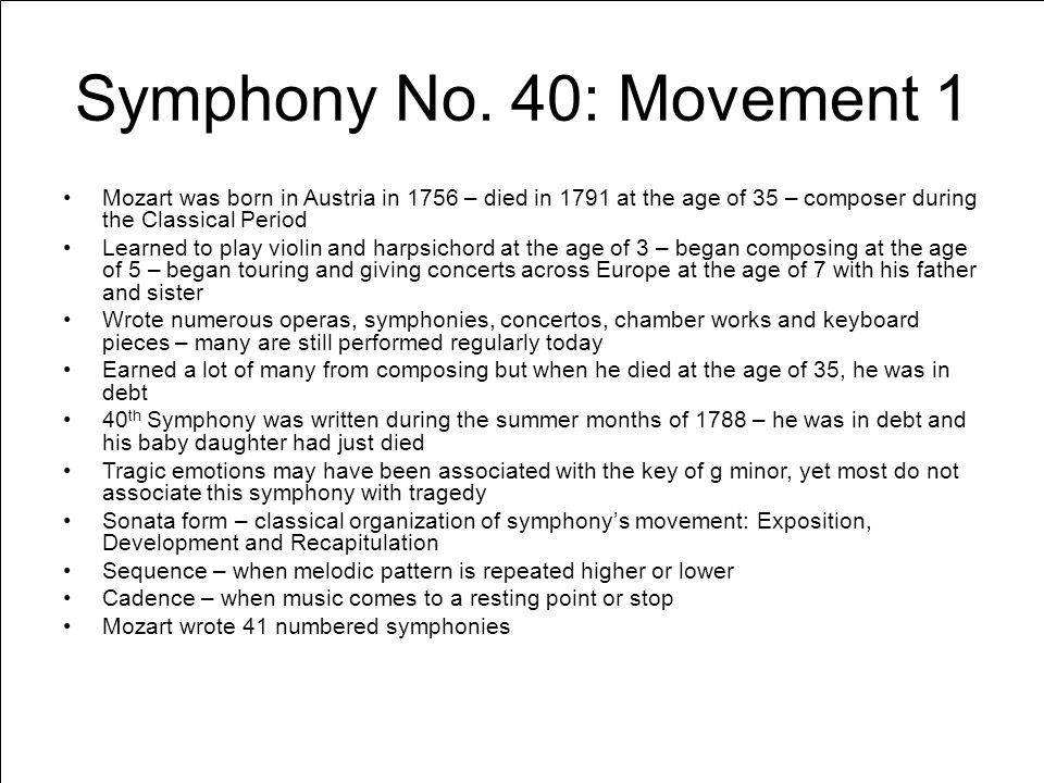 Symphony No. 40: Movement 1 Mozart was born in Austria in 1756 – died in 1791 at the age of 35 – composer during the Classical Period Learned to play