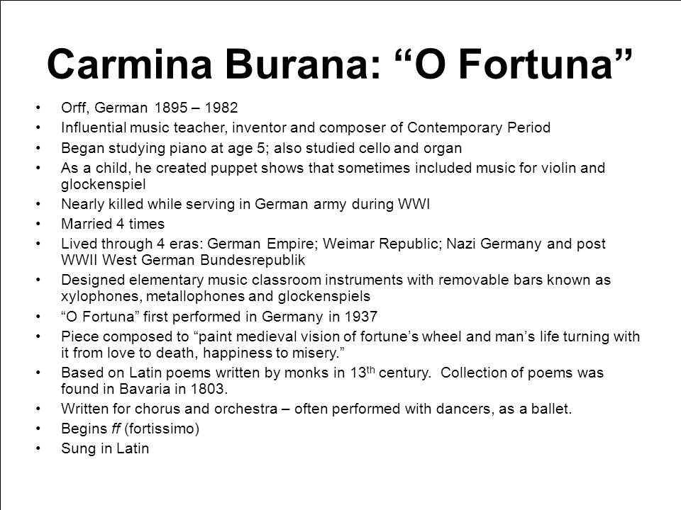 Carmina Burana: O Fortuna Orff, German 1895 – 1982 Influential music teacher, inventor and composer of Contemporary Period Began studying piano at age 5; also studied cello and organ As a child, he created puppet shows that sometimes included music for violin and glockenspiel Nearly killed while serving in German army during WWI Married 4 times Lived through 4 eras: German Empire; Weimar Republic; Nazi Germany and post WWII West German Bundesrepublik Designed elementary music classroom instruments with removable bars known as xylophones, metallophones and glockenspiels O Fortuna first performed in Germany in 1937 Piece composed to paint medieval vision of fortunes wheel and mans life turning with it from love to death, happiness to misery.
