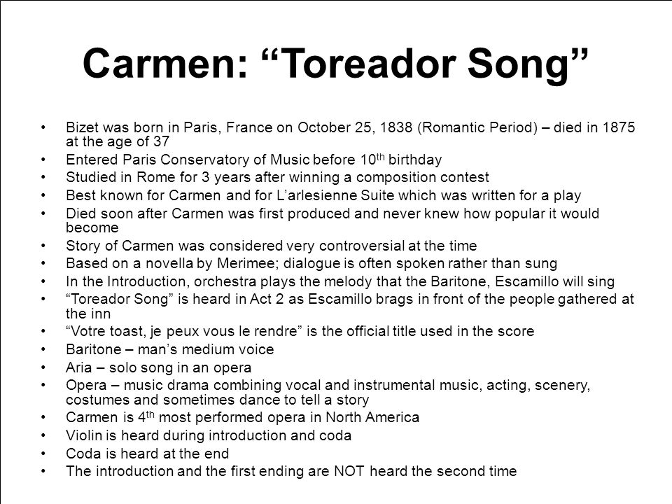 Carmen: Toreador Song Bizet was born in Paris, France on October 25, 1838 (Romantic Period) – died in 1875 at the age of 37 Entered Paris Conservatory of Music before 10 th birthday Studied in Rome for 3 years after winning a composition contest Best known for Carmen and for Larlesienne Suite which was written for a play Died soon after Carmen was first produced and never knew how popular it would become Story of Carmen was considered very controversial at the time Based on a novella by Merimee; dialogue is often spoken rather than sung In the Introduction, orchestra plays the melody that the Baritone, Escamillo will sing Toreador Song is heard in Act 2 as Escamillo brags in front of the people gathered at the inn Votre toast, je peux vous le rendre is the official title used in the score Baritone – mans medium voice Aria – solo song in an opera Opera – music drama combining vocal and instrumental music, acting, scenery, costumes and sometimes dance to tell a story Carmen is 4 th most performed opera in North America Violin is heard during introduction and coda Coda is heard at the end The introduction and the first ending are NOT heard the second time