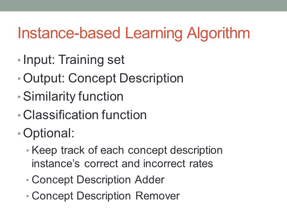 Instance-based Learning Algorithm Input: Training set Output: Concept Description Similarity function Classification function Optional: Keep track of each concept description instances correct and incorrect rates Concept Description Adder Concept Description Remover