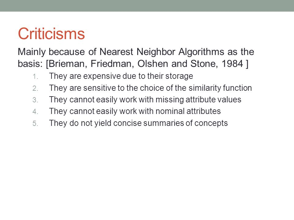 Criticisms Mainly because of Nearest Neighbor Algorithms as the basis: [Brieman, Friedman, Olshen and Stone, 1984 ] 1.