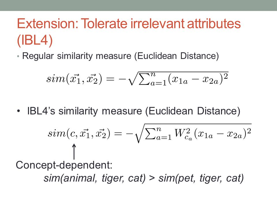 Extension: Tolerate irrelevant attributes (IBL4) Regular similarity measure (Euclidean Distance) IBL4s similarity measure (Euclidean Distance) Concept-dependent: sim(animal, tiger, cat) > sim(pet, tiger, cat)