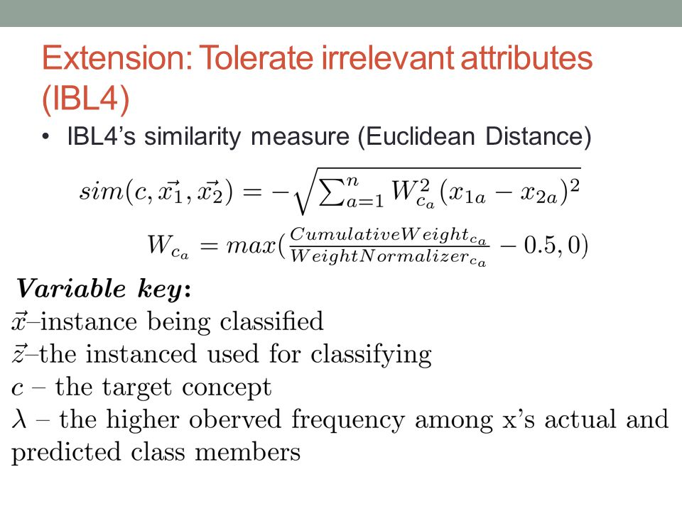 Extension: Tolerate irrelevant attributes (IBL4) IBL4s similarity measure (Euclidean Distance)