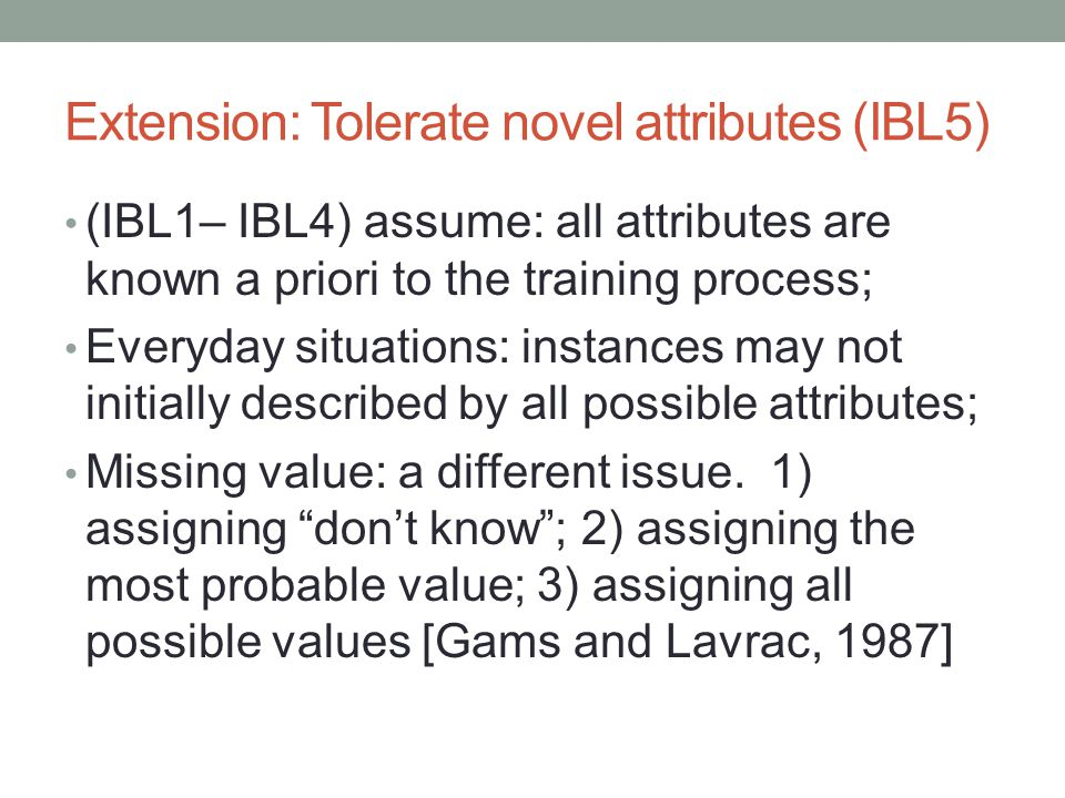 Extension: Tolerate novel attributes (IBL5) (IBL1– IBL4) assume: all attributes are known a priori to the training process; Everyday situations: instances may not initially described by all possible attributes; Missing value: a different issue.