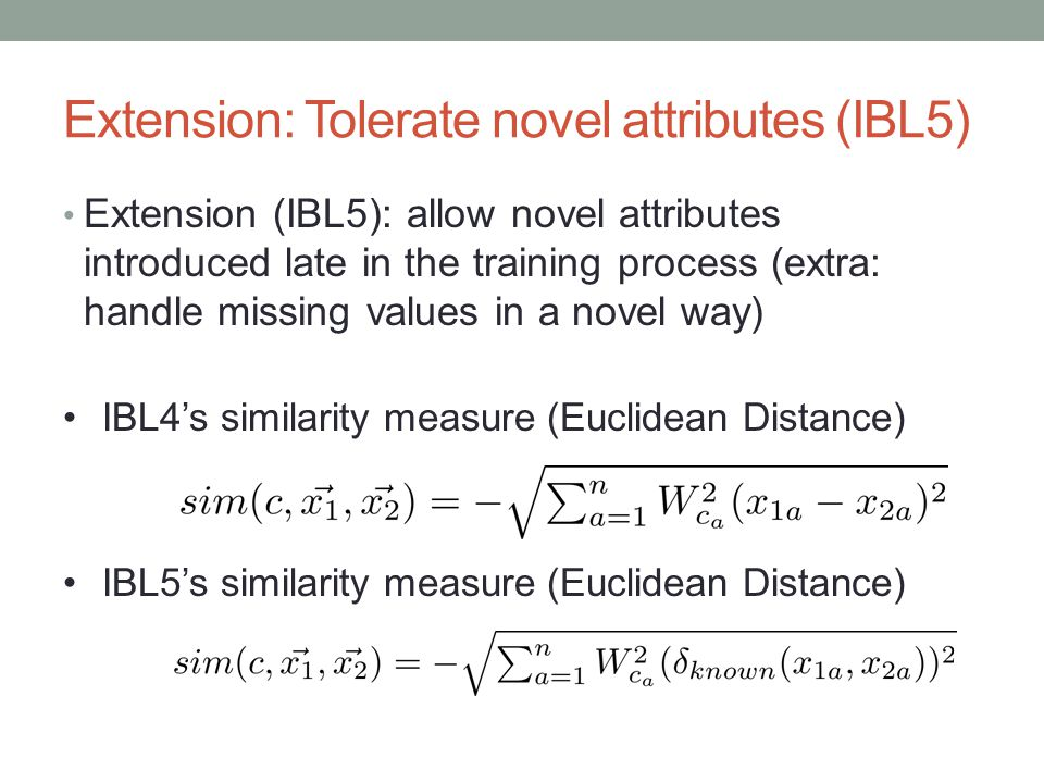 Extension: Tolerate novel attributes (IBL5) Extension (IBL5): allow novel attributes introduced late in the training process (extra: handle missing values in a novel way) IBL4s similarity measure (Euclidean Distance) IBL5s similarity measure (Euclidean Distance)