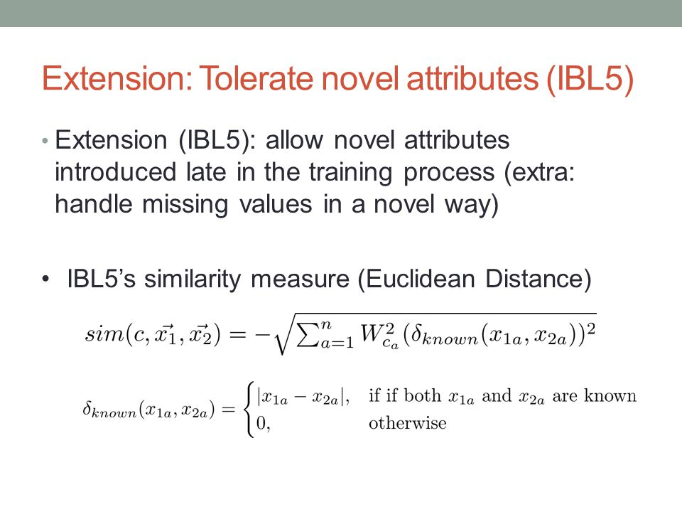 Extension: Tolerate novel attributes (IBL5) Extension (IBL5): allow novel attributes introduced late in the training process (extra: handle missing values in a novel way) IBL5s similarity measure (Euclidean Distance)