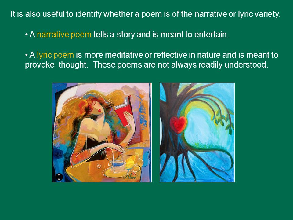 It is also useful to identify whether a poem is of the narrative or lyric variety. A narrative poem tells a story and is meant to entertain. A lyric p