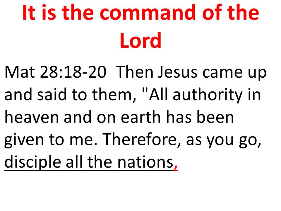 It is the command of the Lord Mat 28:18-20 Then Jesus came up and said to them,