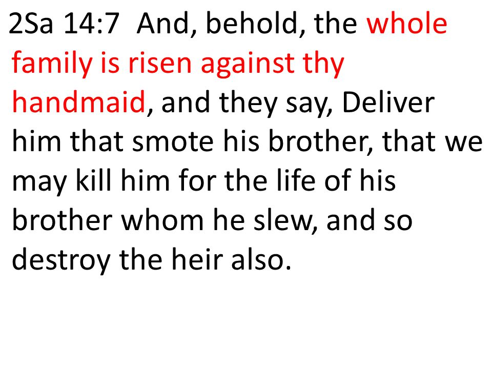 2Sa 14:7 And, behold, the whole family is risen against thy handmaid, and they say, Deliver him that smote his brother, that we may kill him for the l