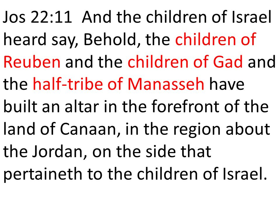 Jos 22:11 And the children of Israel heard say, Behold, the children of Reuben and the children of Gad and the half-tribe of Manasseh have built an al