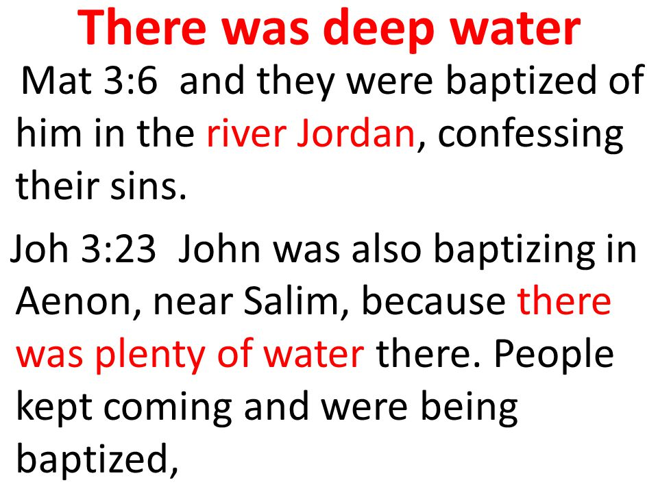 There was deep water Mat 3:6 and they were baptized of him in the river Jordan, confessing their sins. Joh 3:23 John was also baptizing in Aenon, near