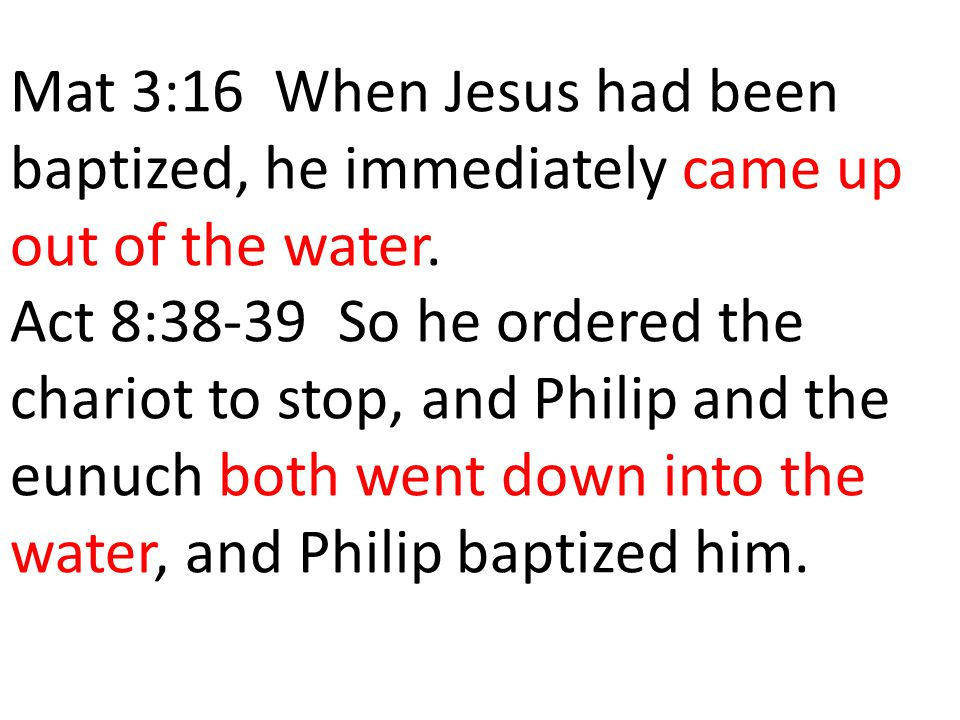 Mat 3:16 When Jesus had been baptized, he immediately came up out of the water. Act 8:38-39 So he ordered the chariot to stop, and Philip and the eunu