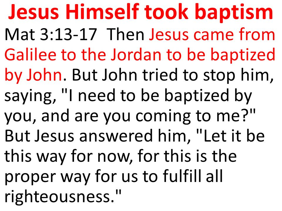 Mat 3:13-17 Then Jesus came from Galilee to the Jordan to be baptized by John. But John tried to stop him, saying,
