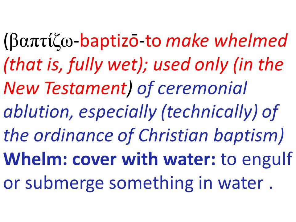 (βαπτίζω-baptizō-to make whelmed (that is, fully wet); used only (in the New Testament) of ceremonial ablution, especially (technically) of the ordi
