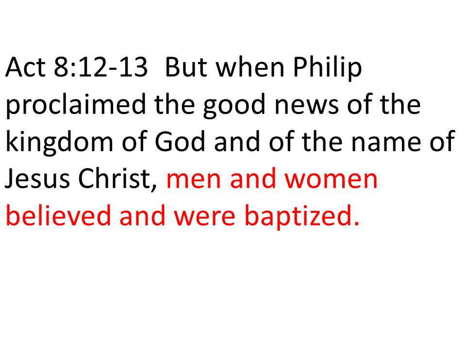 Act 8:12-13 But when Philip proclaimed the good news of the kingdom of God and of the name of Jesus Christ, men and women believed and were baptized.