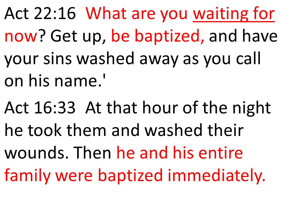 Act 22:16 What are you waiting for now? Get up, be baptized, and have your sins washed away as you call on his name.' Act 16:33 At that hour of the ni