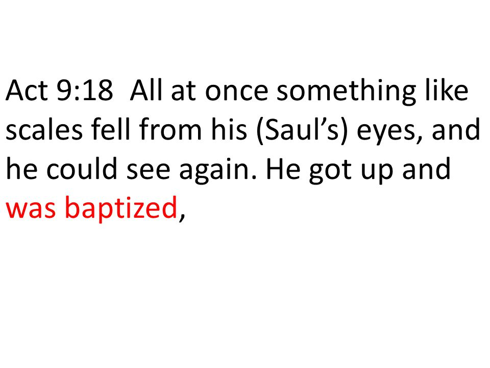 Act 9:18 All at once something like scales fell from his (Sauls) eyes, and he could see again. He got up and was baptized,