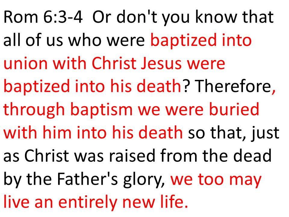 Rom 6:3-4 Or don't you know that all of us who were baptized into union with Christ Jesus were baptized into his death? Therefore, through baptism we