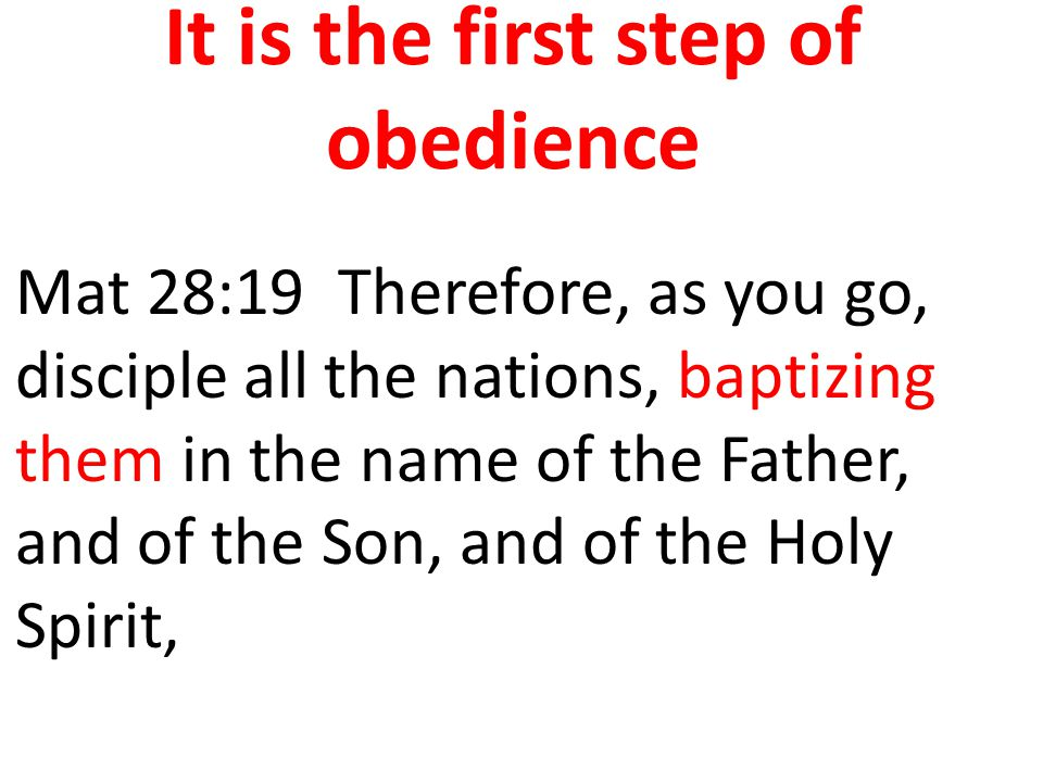 It is the first step of obedience Mat 28:19 Therefore, as you go, disciple all the nations, baptizing them in the name of the Father, and of the Son,