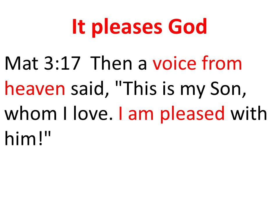It pleases God Mat 3:17 Then a voice from heaven said,