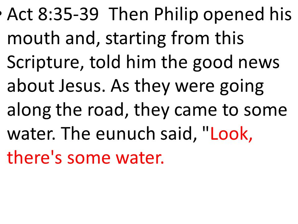 Act 8:35-39 Then Philip opened his mouth and, starting from this Scripture, told him the good news about Jesus. As they were going along the road, the