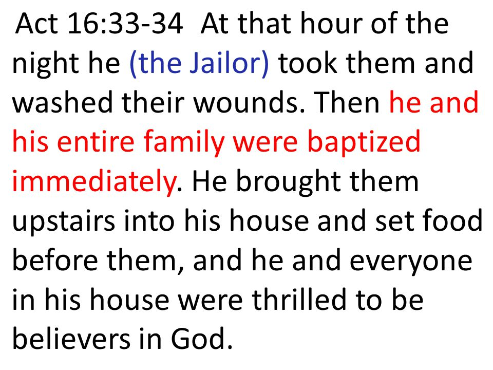 Act 16:33-34 At that hour of the night he (the Jailor) took them and washed their wounds. Then he and his entire family were baptized immediately. He