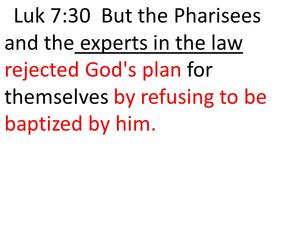 Luk 7:30 But the Pharisees and the experts in the law rejected God's plan for themselves by refusing to be baptized by him.