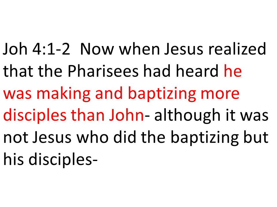 Joh 4:1-2 Now when Jesus realized that the Pharisees had heard he was making and baptizing more disciples than John- although it was not Jesus who did