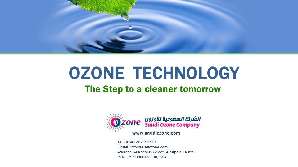 OZONE TECHNOLOGY The Step to a cleaner tomorrow Tel: 0096626146464 E-mail: info@saudiozone.com Address: Al-Andalus Street, Almtpola Center Plaza, 5 th Floor Jeddah, KSA www.saudiozone.com