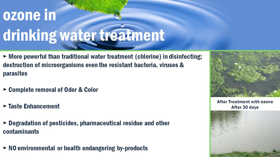 ozone in drinking water treatment Complete removal of Odor & Color Taste Enhancement Degradation of pesticides, pharmaceutical residue and other contaminants NO environmental or health endangering by-products More powerful than traditional water treatment (chlorine) in disinfecting; destruction of microorganisms even the resistant bacteria, viruses & parasites After Treatment with ozone After 30 days