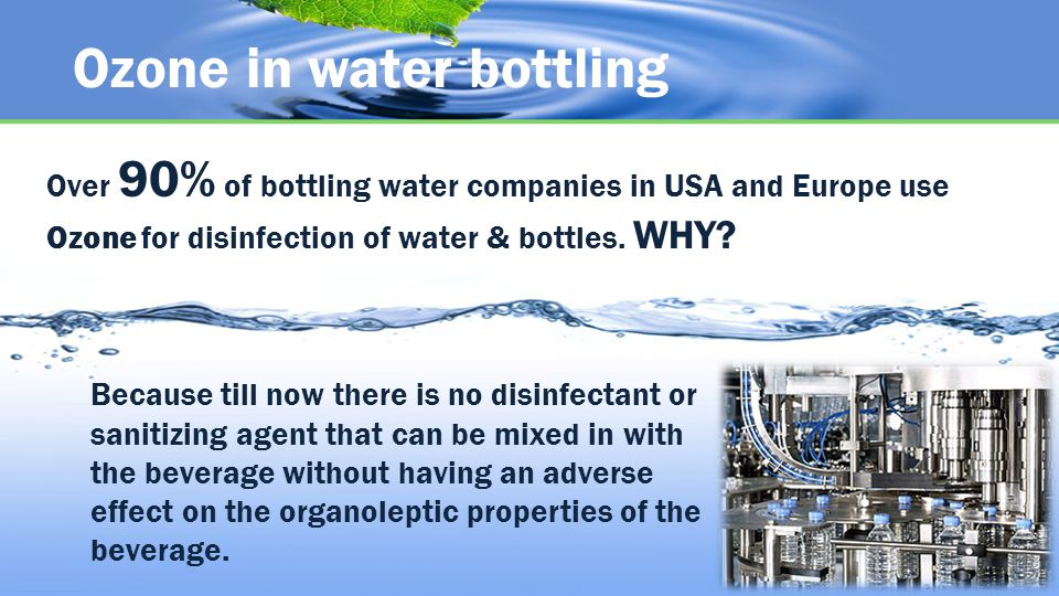 Ozone in water bottling Over 90% of bottling water companies in USA and Europe use Ozone for disinfection of water & bottles.