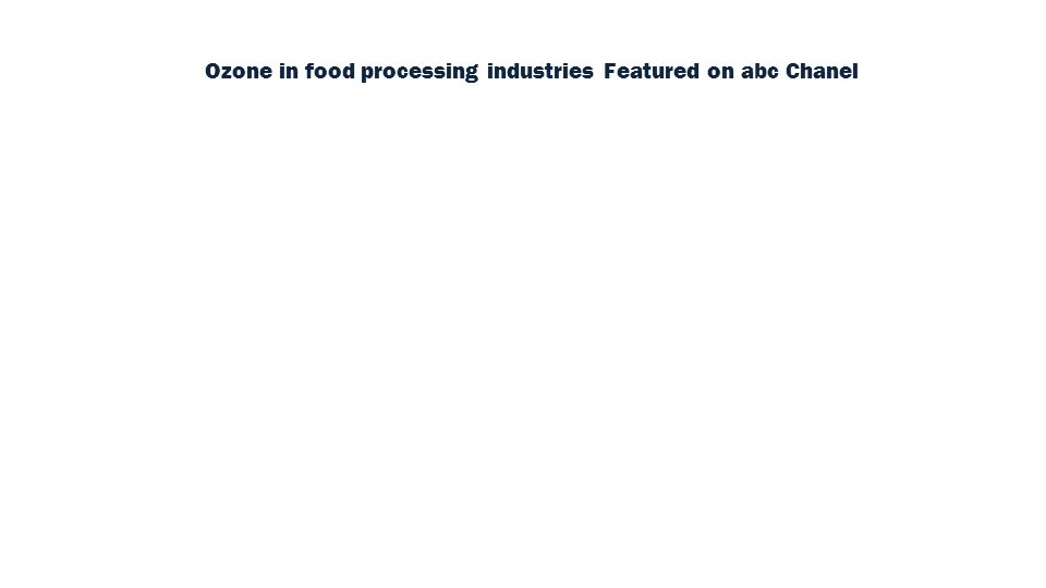 Ozone in food processing industries Featured on abc Chanel (Click to watch) Video: Click to watch
