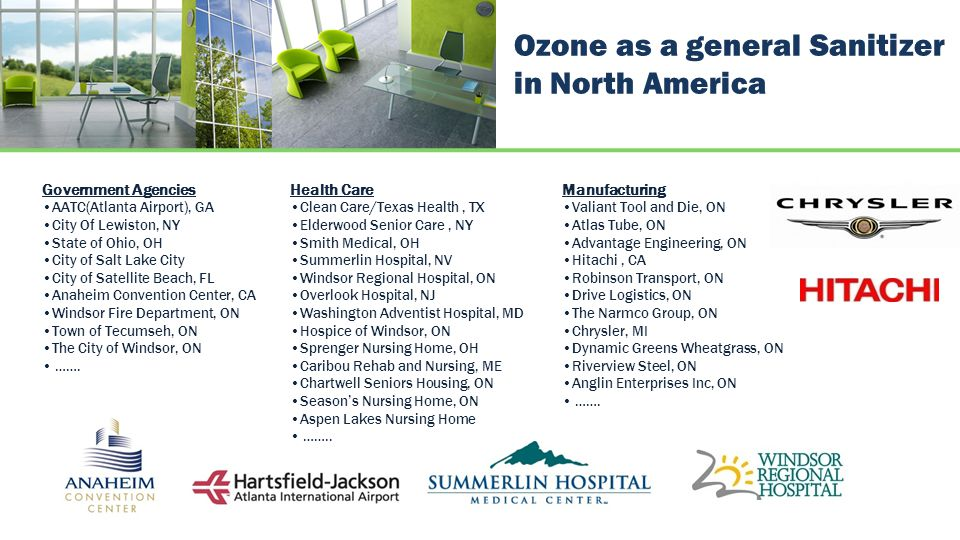 Ozone as a general Sanitizer in North America Government Agencies AATC(Atlanta Airport), GA City Of Lewiston, NY State of Ohio, OH City of Salt Lake City City of Satellite Beach, FL Anaheim Convention Center, CA Windsor Fire Department, ON Town of Tecumseh, ON The City of Windsor, ON …….