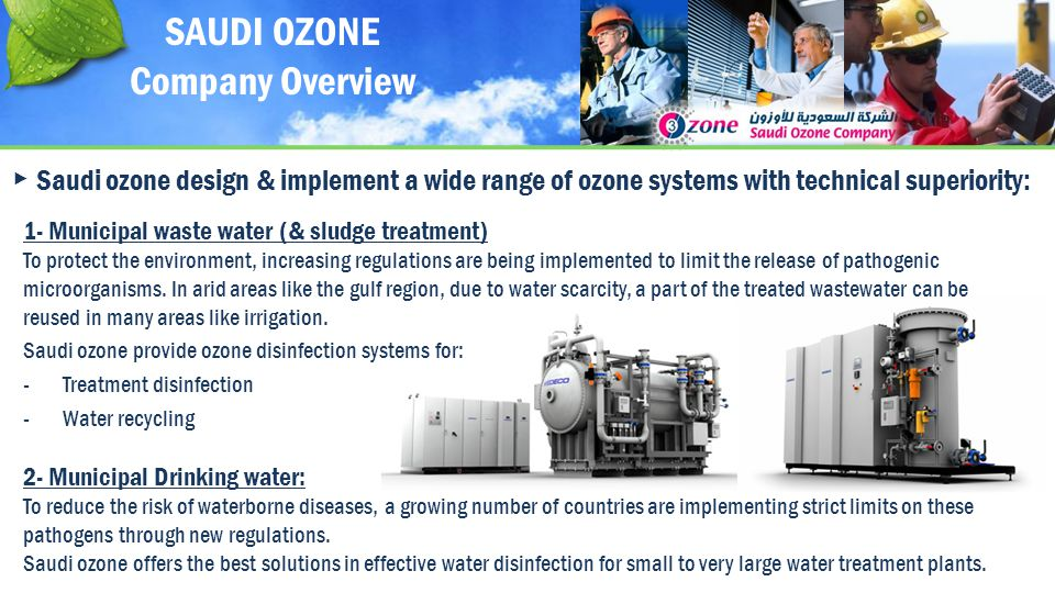 Saudi ozone design & implement a wide range of ozone systems with technical superiority: 2- Municipal Drinking water: To reduce the risk of waterborne diseases, a growing number of countries are implementing strict limits on these pathogens through new regulations.