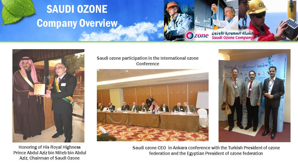 Honoring of His Royal Highness Prince Abdul Aziz bin Miteb bin Abdul Aziz, Chairman of Saudi Ozone Saudi ozone CEO in Ankara conference with the Turkish President of ozone federation and the Egyptian President of ozone federation Saudi ozone participation in the International ozone Conference SAUDI OZONE Company Overview