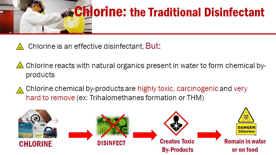 CHLORINE DISINFECT Creates Toxic By-Products Remain in water or on food Chlorine: the Traditional Disinfectant Chlorine reacts with natural organics present in water to form chemical by- products Chlorine is an effective disinfectant, But: Chlorine chemical by-products are highly toxic, carcinogenic and very hard to remove (ex: Trihalomethanes formation or THM)