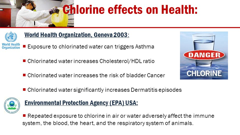 Chlorine effects on Health: Exposure to chlorinated water can triggers Asthma Chlorinated water increases Cholesterol/HDL ratio Chlorinated water increases the risk of bladder Cancer Chlorinated water significantly increases Dermatitis episodes Repeated exposure to chlorine in air or water adversely affect the immune system, the blood, the heart, and the respiratory system of animals.