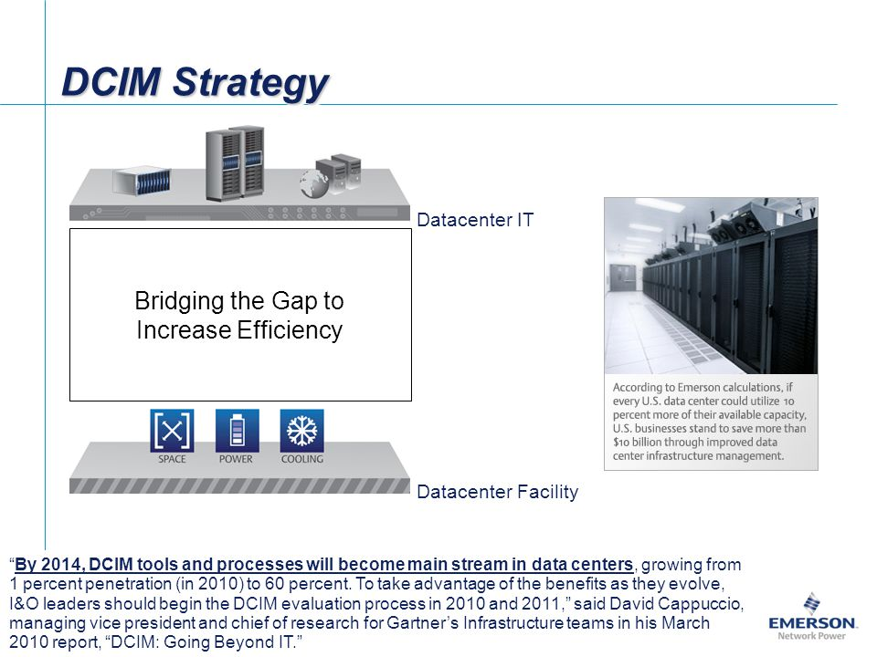 DCIM Strategy By 2014, DCIM tools and processes will become main stream in data centers, growing from 1 percent penetration (in 2010) to 60 percent.