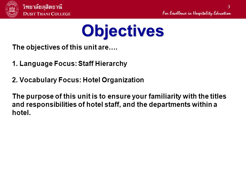 3 Objectives The objectives of this unit are…. 1. Language Focus: Staff Hierarchy 2. Vocabulary Focus: Hotel Organization The purpose of this unit is