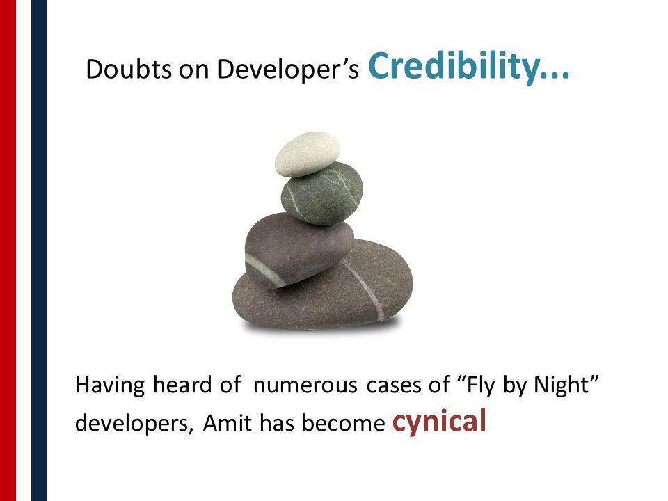 Doubts on Developers Credibility... Having heard of numerous cases of Fly by Night developers, Amit has become cynical
