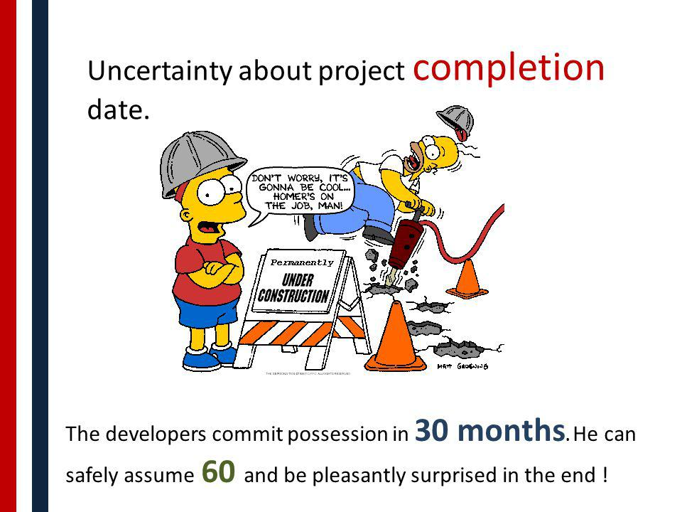 Uncertainty about project completion date.. The developers commit possession in 30 months. He can safely assume 60 and be pleasantly surprised in the
