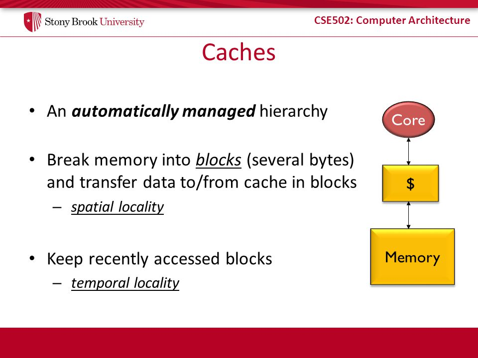 CSE502: Computer Architecture Storage Hierarchy Make common case fast: – Common: temporal & spatial locality – Fast: smaller more expensive memory Con