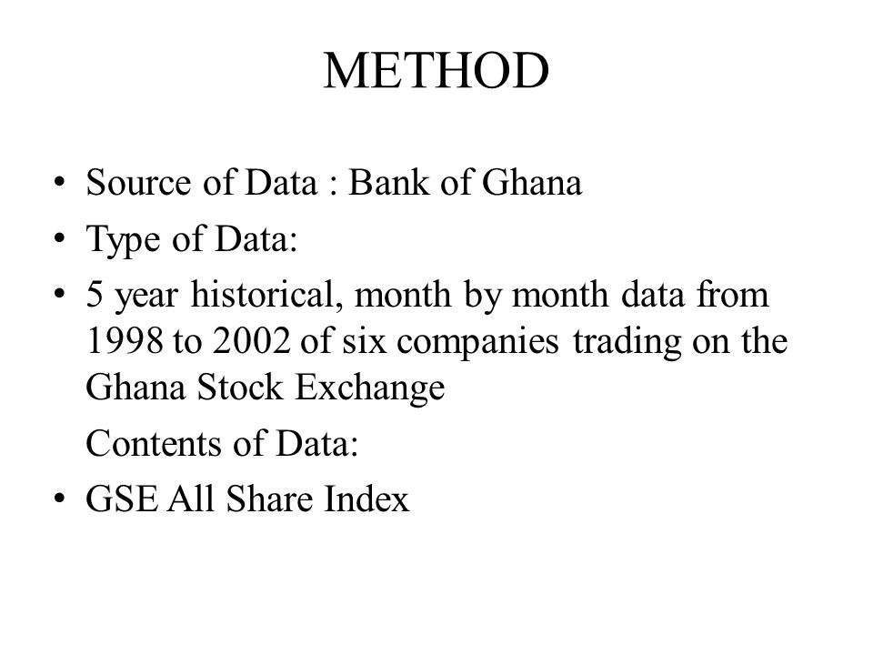 METHOD Source of Data : Bank of Ghana Type of Data: 5 year historical, month by month data from 1998 to 2002 of six companies trading on the Ghana Stock Exchange Contents of Data: GSE All Share Index