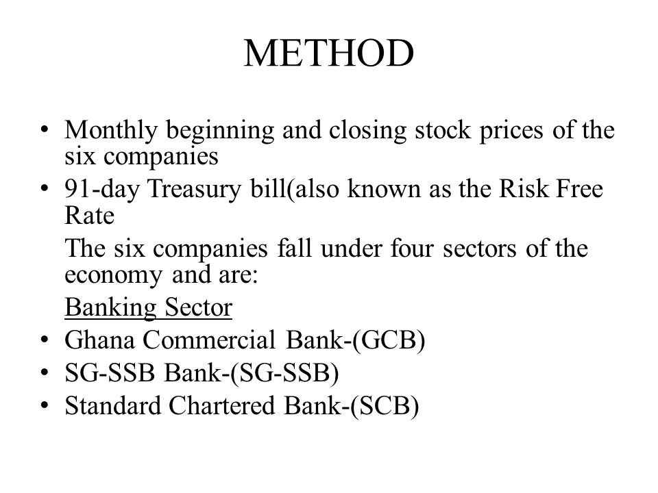 METHOD Monthly beginning and closing stock prices of the six companies 91-day Treasury bill(also known as the Risk Free Rate The six companies fall under four sectors of the economy and are: Banking Sector Ghana Commercial Bank-(GCB) SG-SSB Bank-(SG-SSB) Standard Chartered Bank-(SCB)